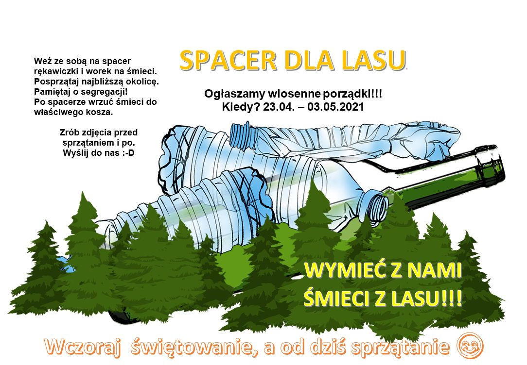 SPACER DLA LASU Ogłaszamy wiosenne porządki!!! Kiedy? 23.04. – 03.05.2021 Weź ze sobą na spacer rękawiczki i worek na śmieci.  Posprzątaj najbliższą okolicę. Pamiętaj o segregacji!  Po spacerze wrzuć śmieci do właściwego kosza.  Zrób zdjęcia przed sprzątaniem i po.  Wyślij do nas :-D